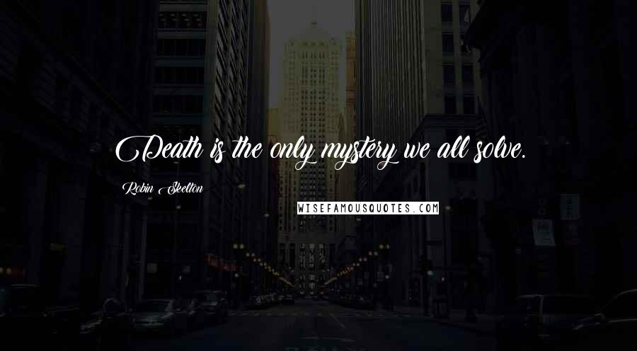 Robin Skelton Quotes: Death is the only mystery we all solve.