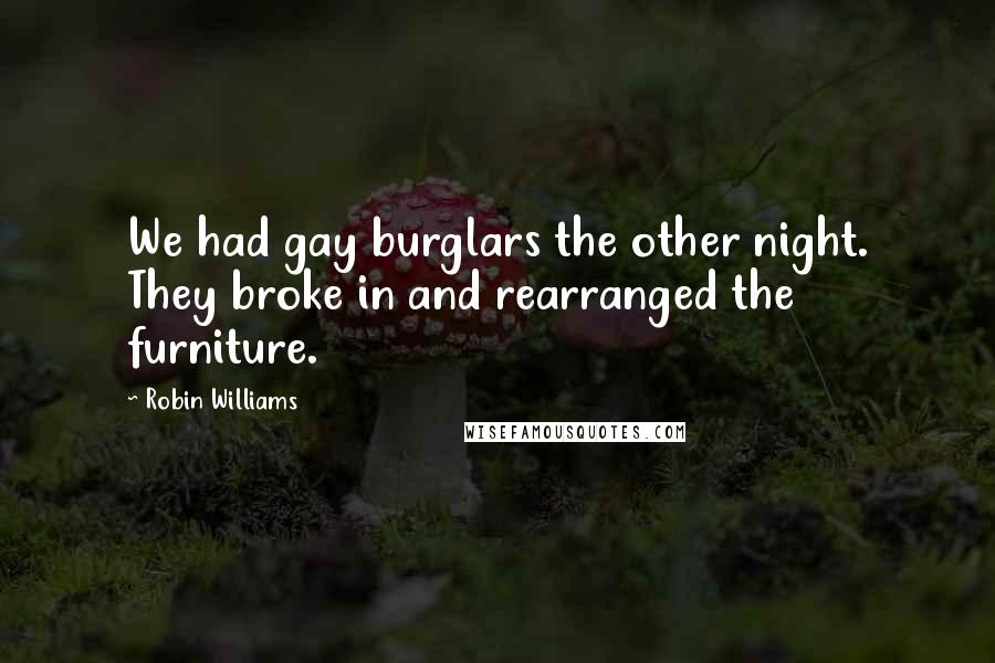Robin Williams Quotes: We had gay burglars the other night. They broke in and rearranged the furniture.