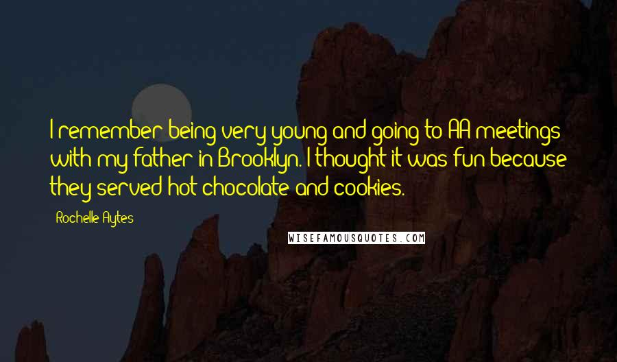 Rochelle Aytes Quotes: I remember being very young and going to AA meetings with my father in Brooklyn. I thought it was fun because they served hot chocolate and cookies.