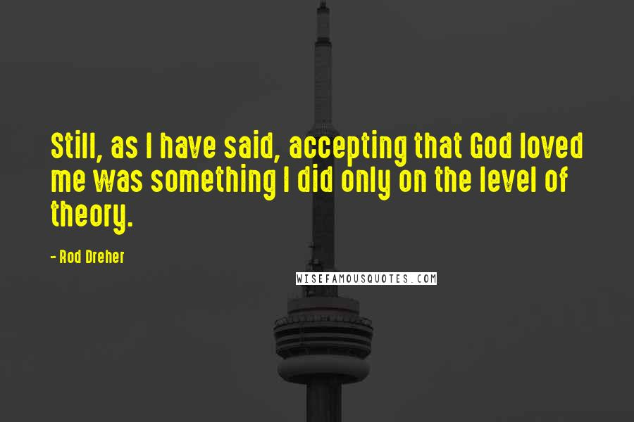 Rod Dreher Quotes: Still, as I have said, accepting that God loved me was something I did only on the level of theory.