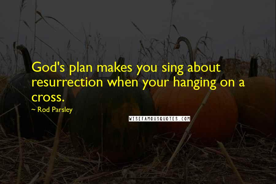 rod parsley quotes god s plan makes you sing about