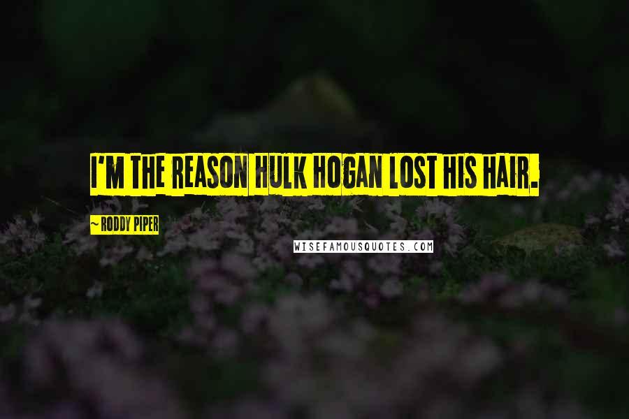 Roddy Piper Quotes I60m The Reason Hulk Hogan Lost His Hair Gorgeous Hulk Quotes