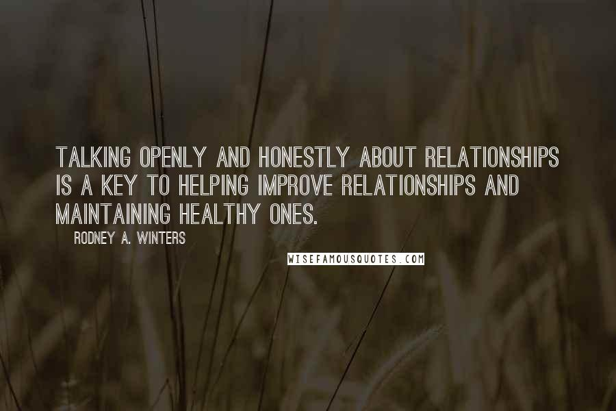Rodney A. Winters Quotes: Talking openly and honestly about relationships is a key to helping improve relationships and maintaining healthy ones.