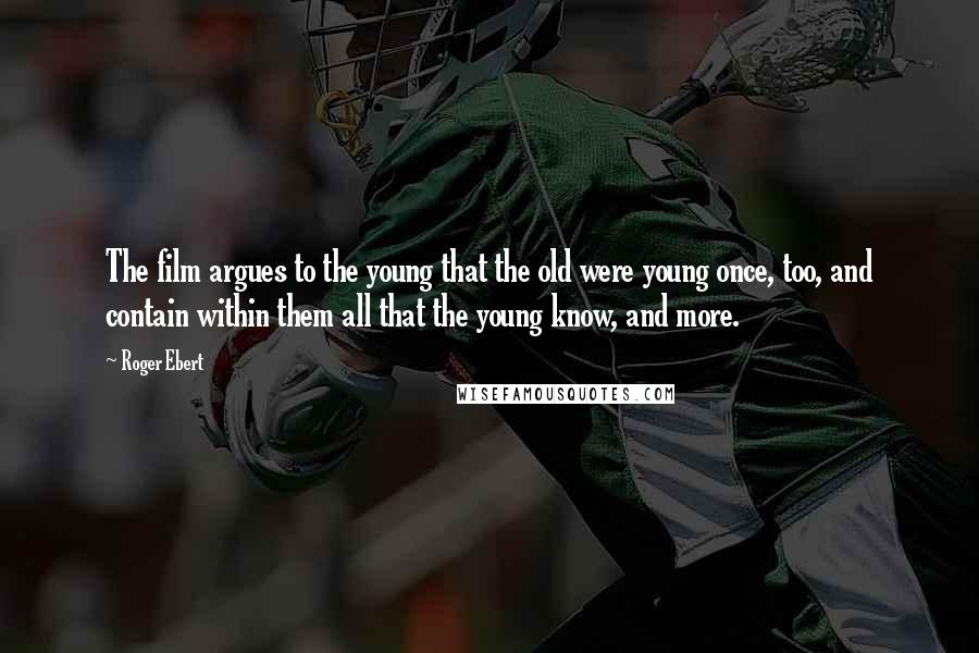 Roger Ebert Quotes: The film argues to the young that the old were young once, too, and contain within them all that the young know, and more.