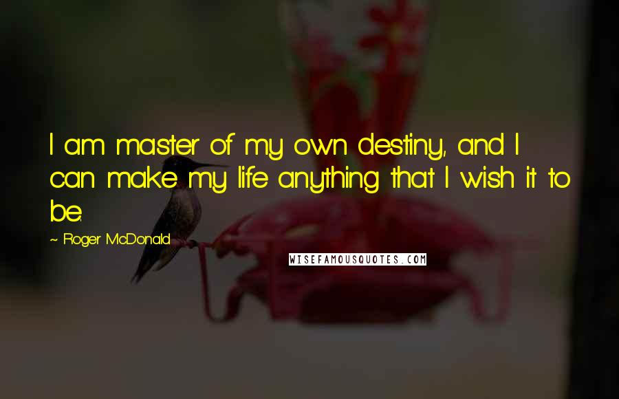 Roger McDonald Quotes: I am master of my own destiny, and I can make my life anything that I wish it to be.