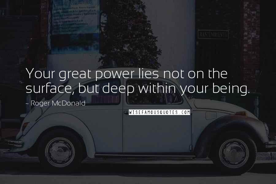 Roger McDonald Quotes: Your great power lies not on the surface, but deep within your being.