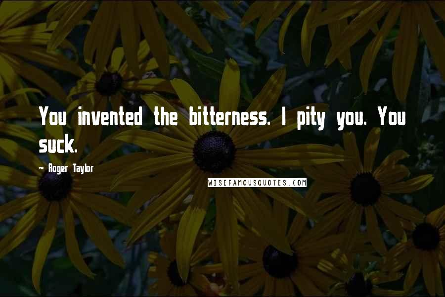 Roger Taylor Quotes: You invented the bitterness. I pity you. You suck.