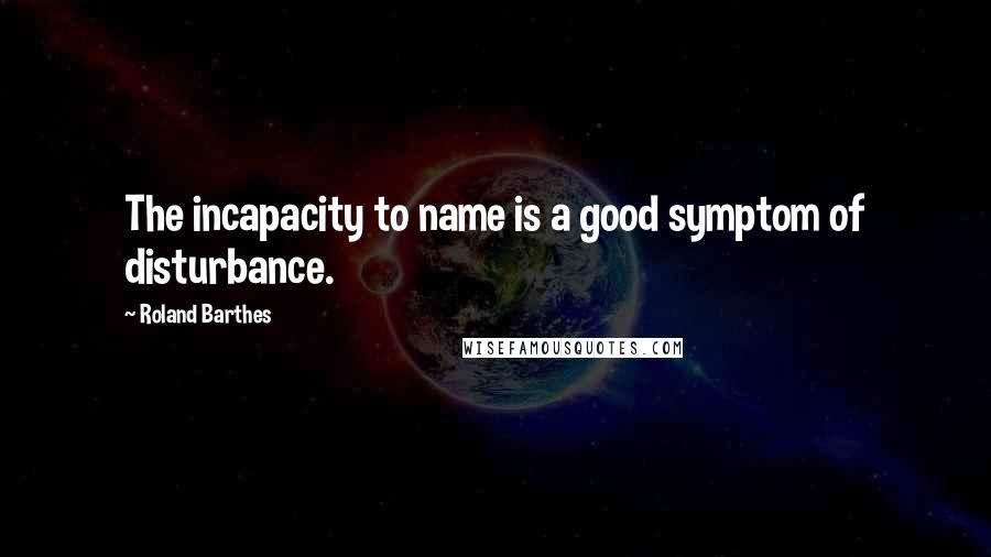 Roland Barthes Quotes: The incapacity to name is a good symptom of disturbance.