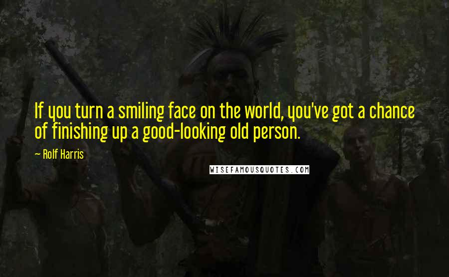 Rolf Harris Quotes: If you turn a smiling face on the world, you've got a chance of finishing up a good-looking old person.