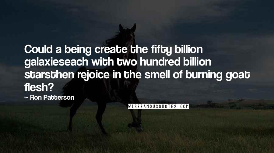 Ron Patterson Quotes: Could a being create the fifty billion galaxieseach with two hundred billion starsthen rejoice in the smell of burning goat flesh?