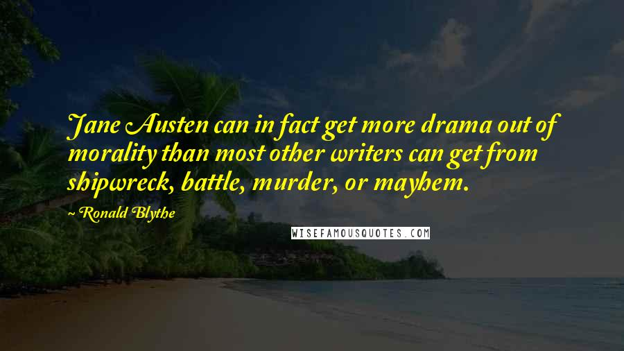 Ronald Blythe Quotes: Jane Austen can in fact get more drama out of morality than most other writers can get from shipwreck, battle, murder, or mayhem.