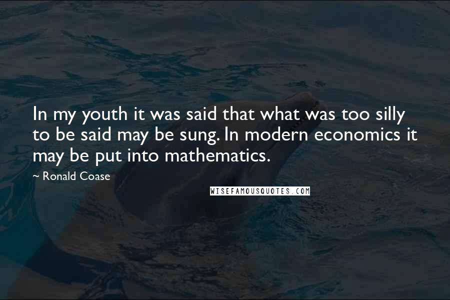 Ronald Coase Quotes: In my youth it was said that what was too silly to be said may be sung. In modern economics it may be put into mathematics.