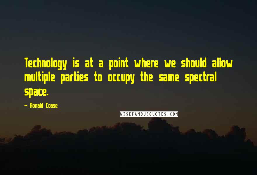 Ronald Coase Quotes: Technology is at a point where we should allow multiple parties to occupy the same spectral space.