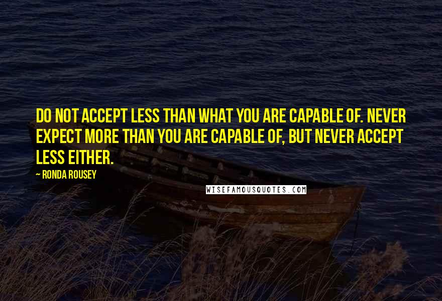 Ronda Rousey Quotes: Do not accept less than what you are capable of. Never expect more than you are capable of, but never accept less either.