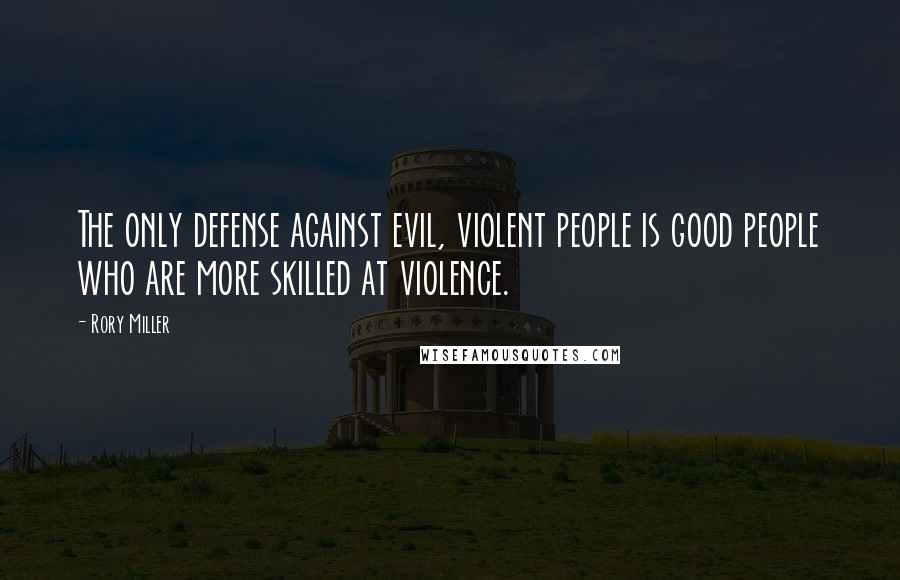 Rory Miller Quotes: The only defense against evil, violent people is good people who are more skilled at violence.