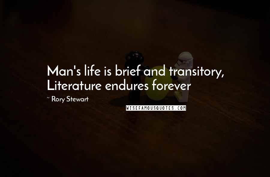 Rory Stewart Quotes: Man's life is brief and transitory, Literature endures forever
