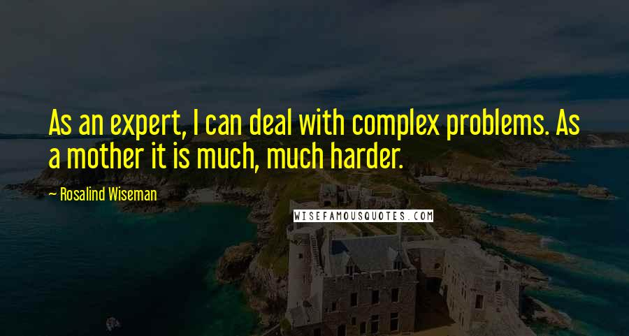 Rosalind Wiseman Quotes: As an expert, I can deal with complex problems. As a mother it is much, much harder.