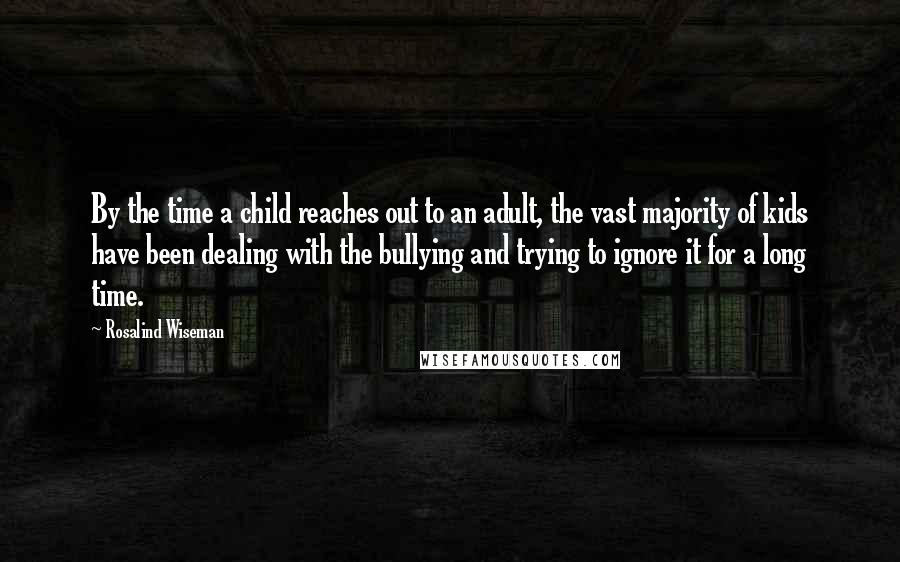 Rosalind Wiseman Quotes: By the time a child reaches out to an adult, the vast majority of kids have been dealing with the bullying and trying to ignore it for a long time.