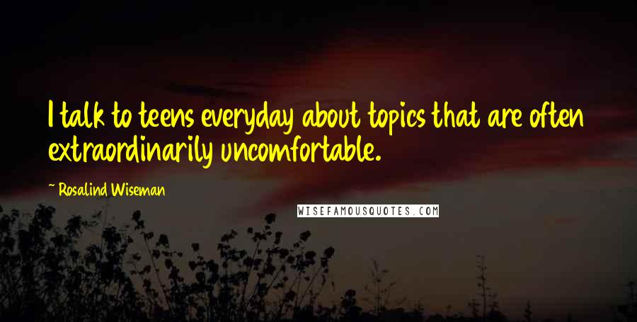 Rosalind Wiseman Quotes: I talk to teens everyday about topics that are often extraordinarily uncomfortable.
