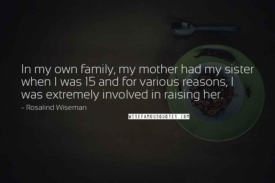 Rosalind Wiseman Quotes: In my own family, my mother had my sister when I was 15 and for various reasons, I was extremely involved in raising her.