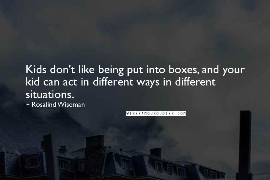 Rosalind Wiseman Quotes: Kids don't like being put into boxes, and your kid can act in different ways in different situations.