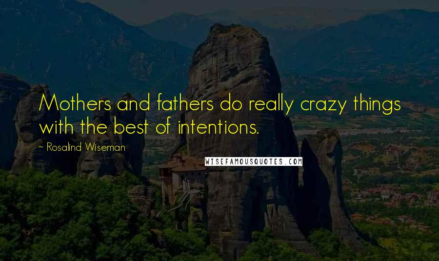 Rosalind Wiseman Quotes: Mothers and fathers do really crazy things with the best of intentions.