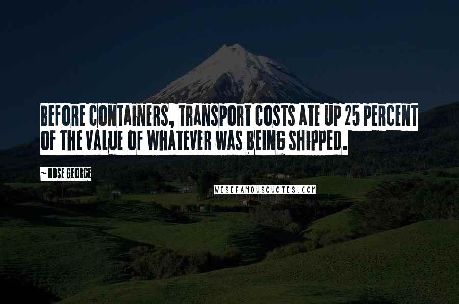 Rose George Quotes: Before containers, transport costs ate up 25 percent of the value of whatever was being shipped.