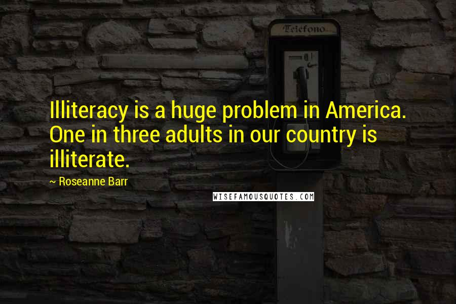 Roseanne Barr Quotes: Illiteracy is a huge problem in America. One in three adults in our country is illiterate.