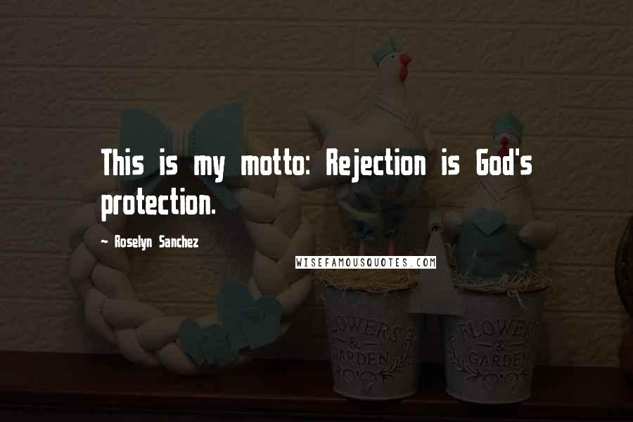Roselyn Sanchez Quotes: This is my motto: Rejection is God's protection.