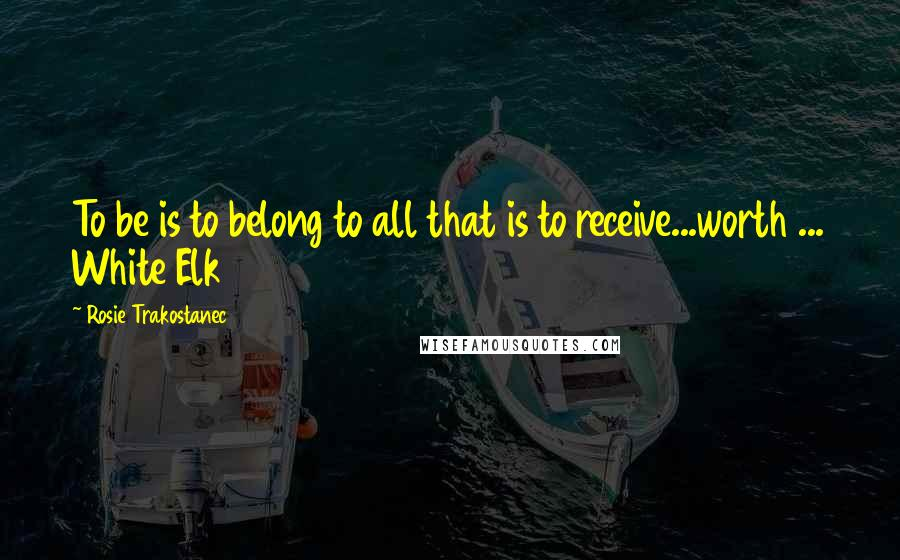 Rosie Trakostanec Quotes: To be is to belong to all that is to receive...worth ... White Elk