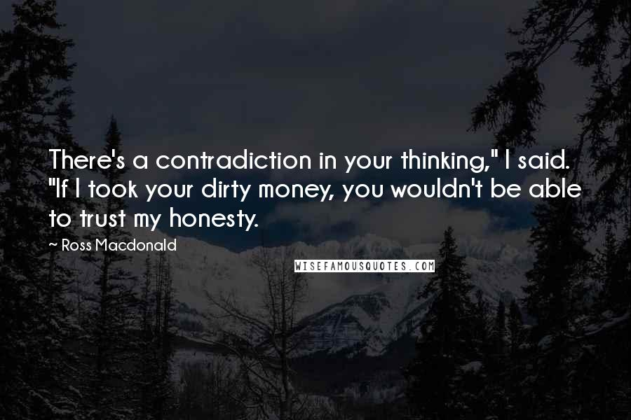 "Ross Macdonald Quotes: There's a contradiction in your thinking,"" I said. ""If I took your dirty money, you wouldn't be able to trust my honesty."