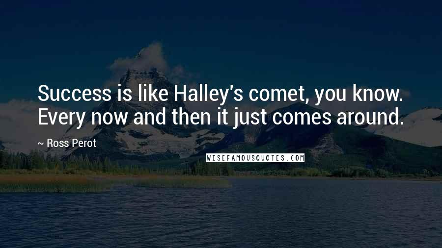 Ross Perot Quotes: Success is like Halley's comet, you know. Every now and then it just comes around.