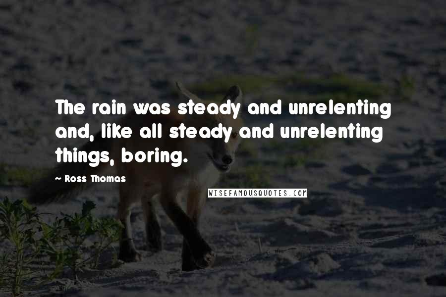 Ross Thomas Quotes: The rain was steady and unrelenting and, like all steady and unrelenting things, boring.