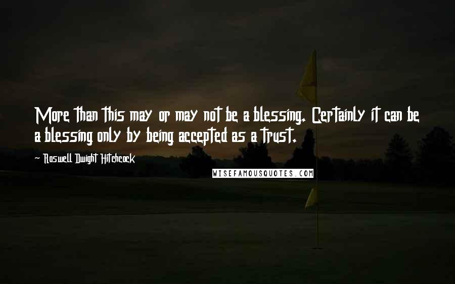 Roswell Dwight Hitchcock Quotes: More than this may or may not be a blessing. Certainly it can be a blessing only by being accepted as a trust.