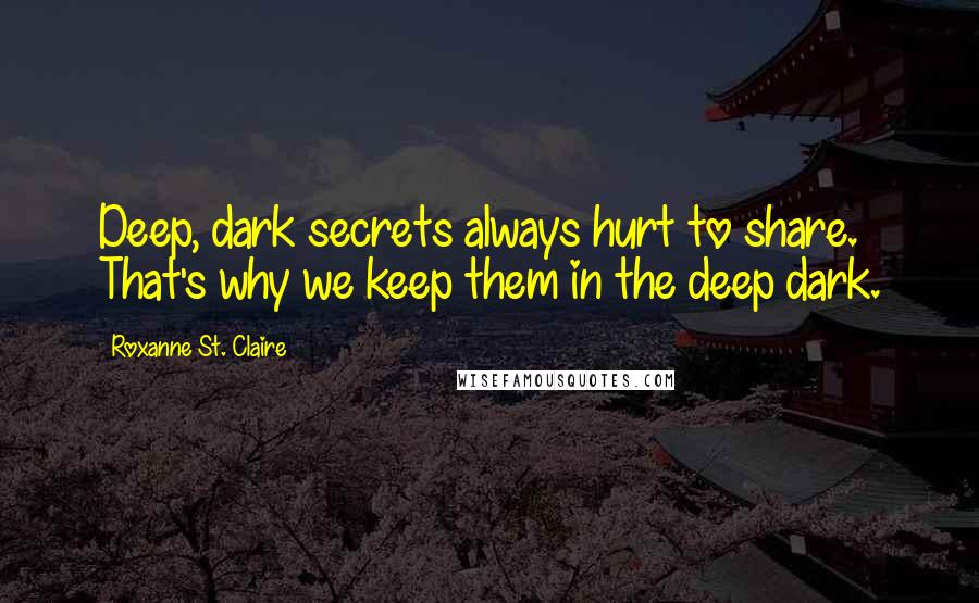 Roxanne St. Claire Quotes: Deep, dark secrets always hurt to share. That's why we keep them in the deep dark.