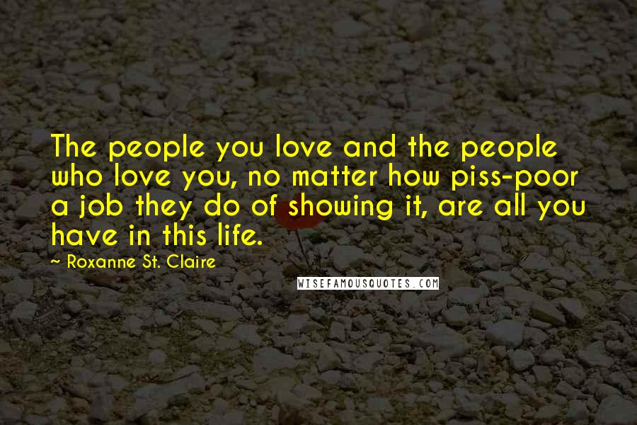 Roxanne St. Claire Quotes: The people you love and the people who love you, no matter how piss-poor a job they do of showing it, are all you have in this life.