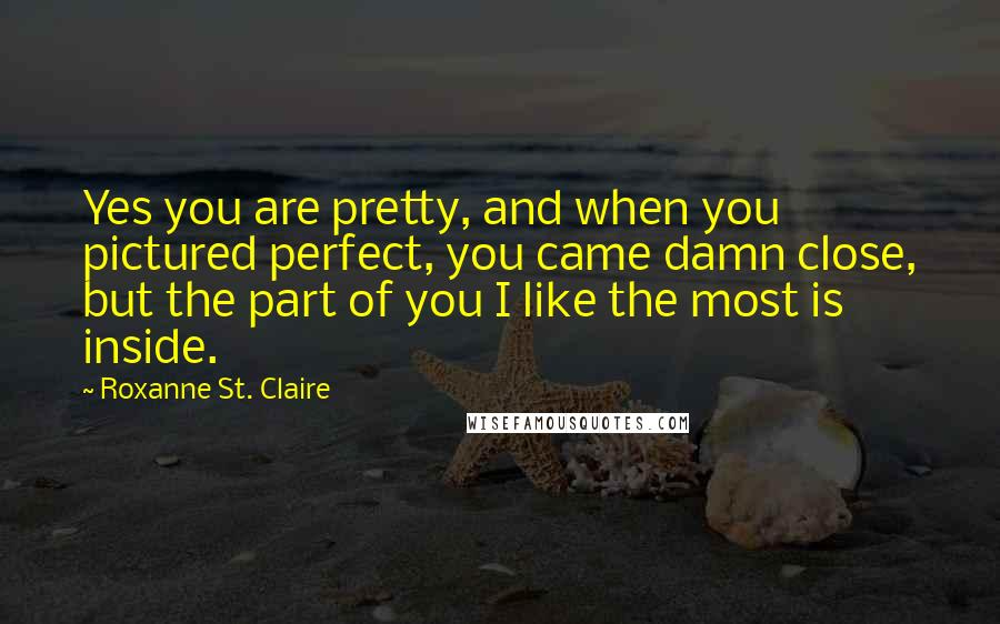Roxanne St. Claire Quotes: Yes you are pretty, and when you pictured perfect, you came damn close, but the part of you I like the most is inside.