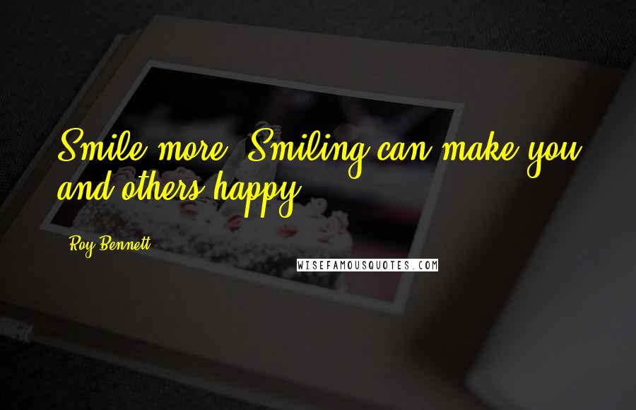 Roy Bennett Quotes: Smile more. Smiling can make you and others happy.