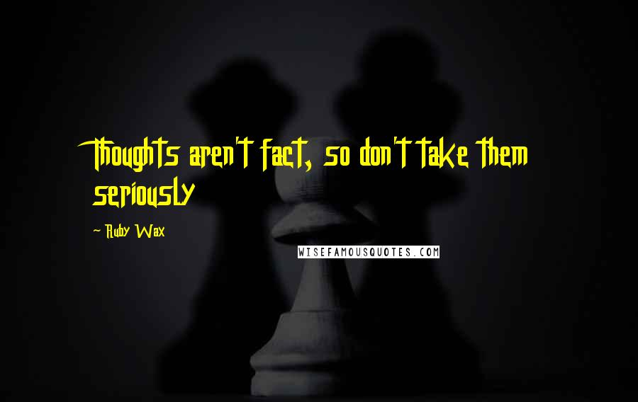 Ruby Wax Quotes: Thoughts aren't fact, so don't take them seriously