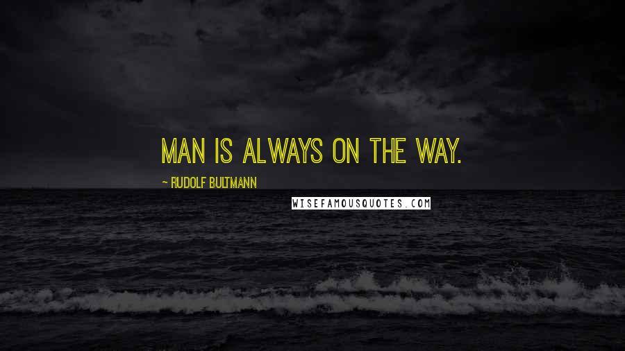 Rudolf Bultmann Quotes: Man is always on the way.