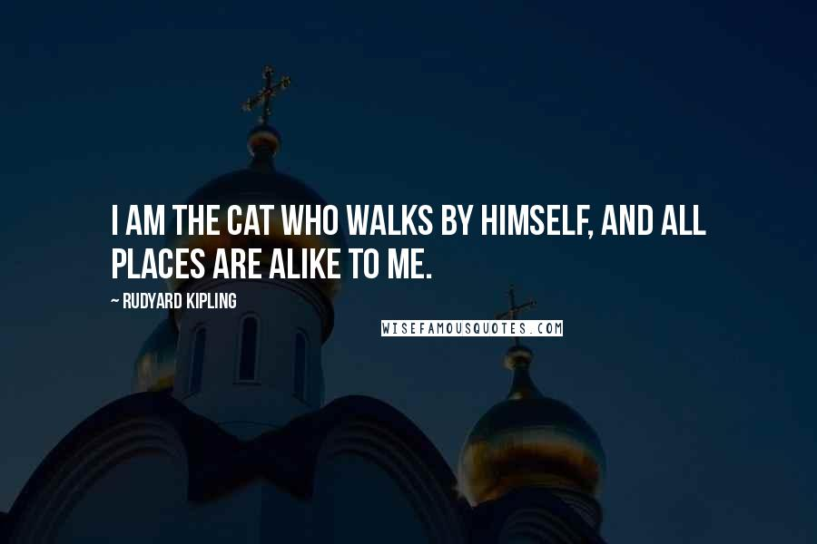 Rudyard Kipling Quotes: I am the Cat who walks by himself, and all places are alike to me.