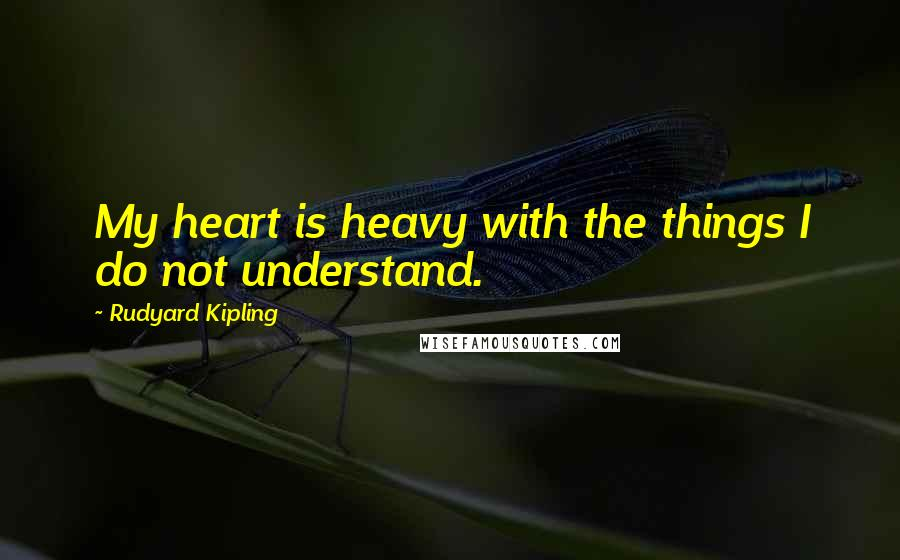 Rudyard Kipling Quotes: My heart is heavy with the things I ...
