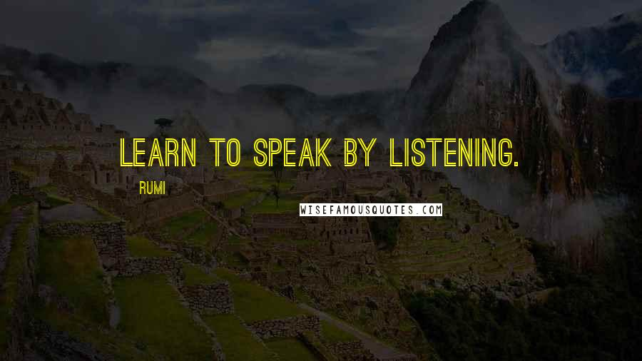 Rumi Quotes: Learn to speak by listening.
