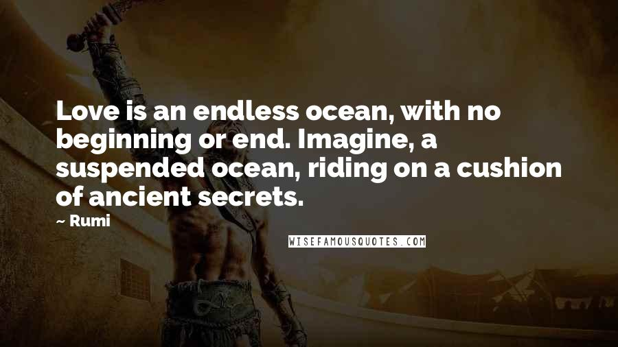 Rumi Quotes: Love is an endless ocean, with no beginning or end. Imagine, a suspended ocean, riding on a cushion of ancient secrets.