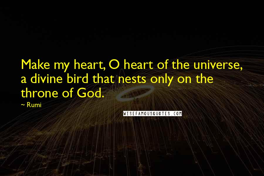 Rumi Quotes: Make my heart, O heart of the universe, a divine bird that nests only on the throne of God.