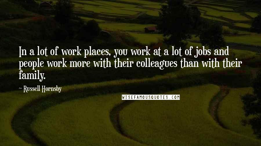 Russell Hornsby Quotes: In a lot of work places, you work at a lot of jobs and people work more with their colleagues than with their family.