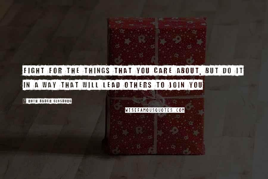 Ruth Bader Ginsburg Quotes: Fight for the things that you care about, but do it in a way that will lead others to join you