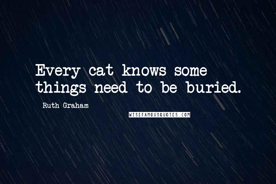 Ruth Graham Quotes: Every cat knows some things need to be buried.