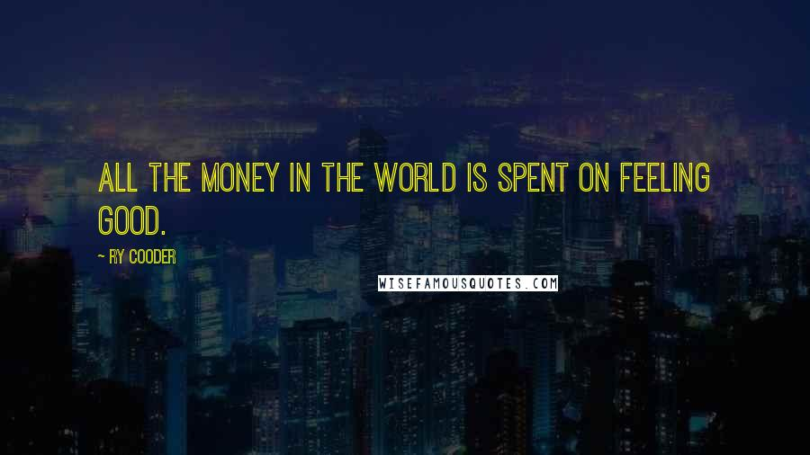 Ry Cooder Quotes: All the money in the world is spent on feeling good.