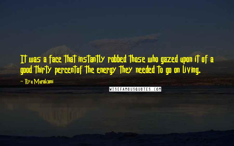 Ryu Murakami Quotes: It was a face that instantly robbed those who gazed upon it of a good thirty percentof the energy they needed to go on living.